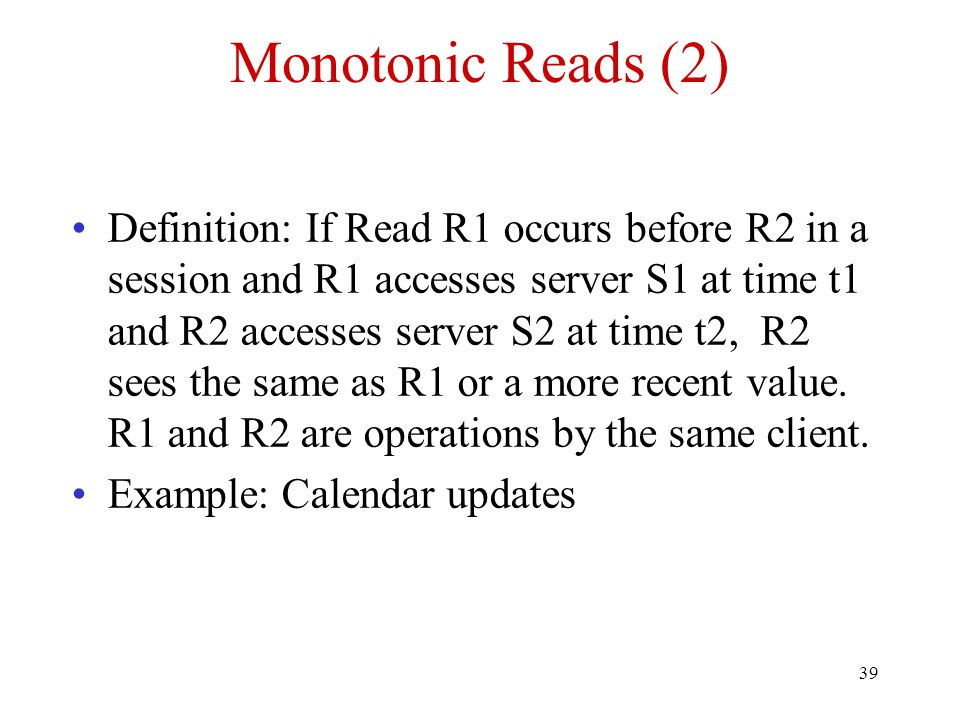 39 Monotonic Reads (2) Definition: If Read R1 occurs before R2 in a session and R1 accesses server S1 at time t1 and R2 accesses server S2 at time t2,
