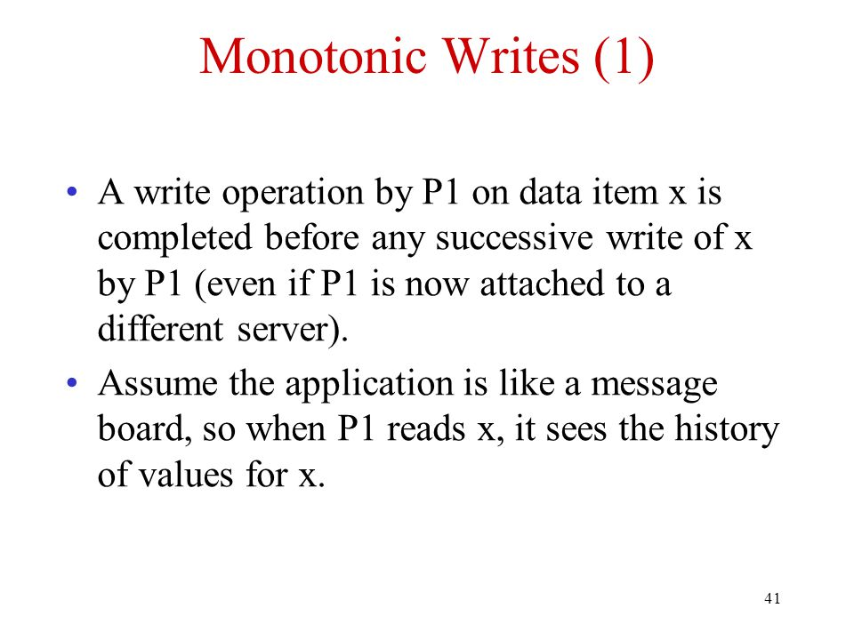 41 Monotonic Writes (1) A write operation by P1 on data item x is completed before any successive write of x by P1 (even if P1 is now attached to a di