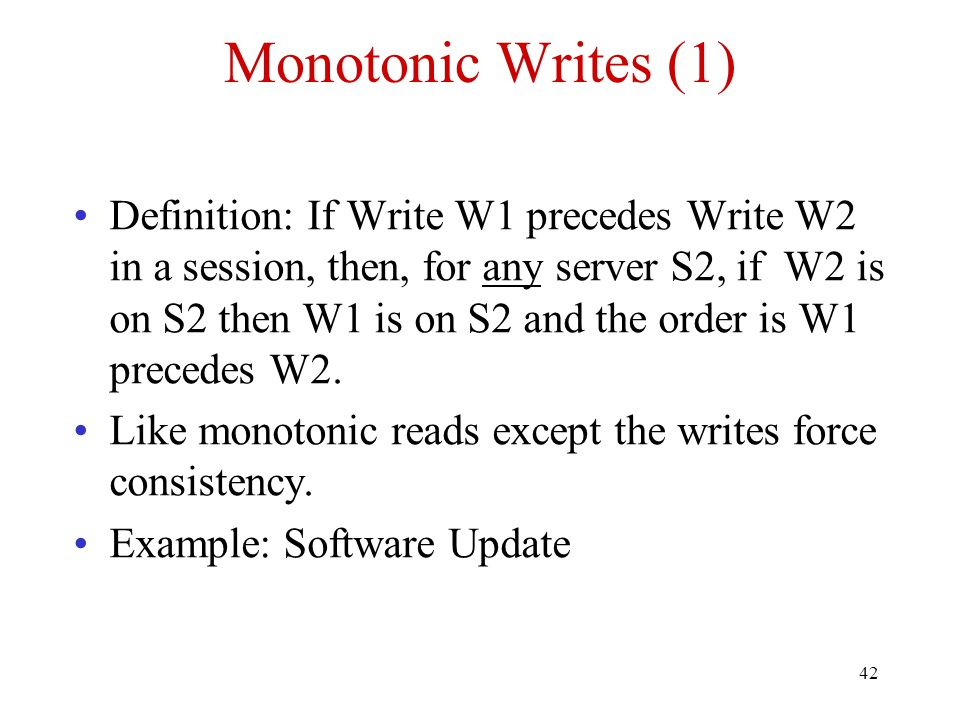 42 Monotonic Writes (1) Definition: If Write W1 precedes Write W2 in a session, then, for any server S2, if W2 is on S2 then W1 is on S2 and the order