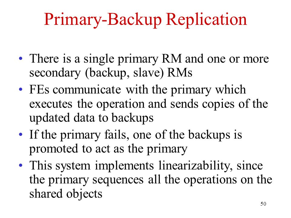 50 Primary-Backup Replication There is a single primary RM and one or more secondary (backup, slave) RMs FEs communicate with the primary which execut