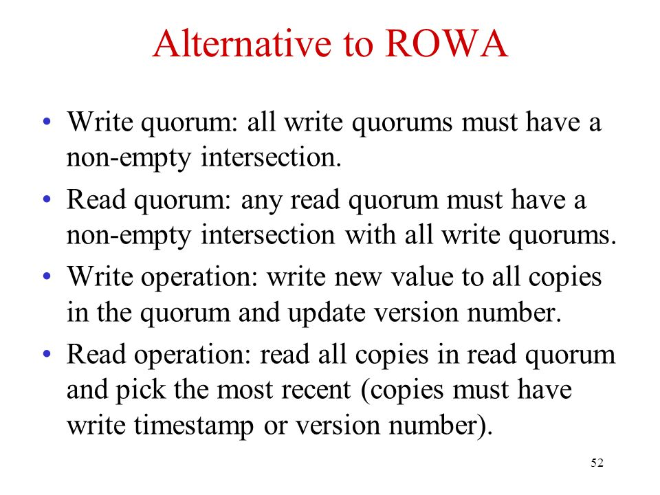 52 Alternative to ROWA Write quorum: all write quorums must have a non-empty intersection. Read quorum: any read quorum must have a non-empty intersec