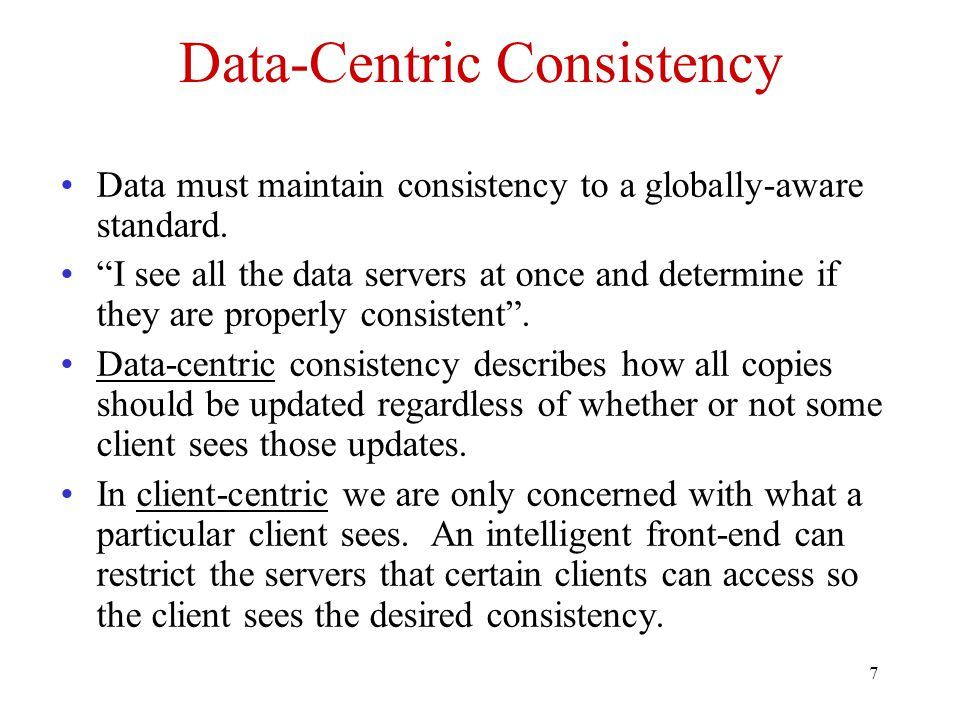 """7 Data-Centric Consistency Data must maintain consistency to a globally-aware standard. """"I see all the data servers at once and determine if they are"""