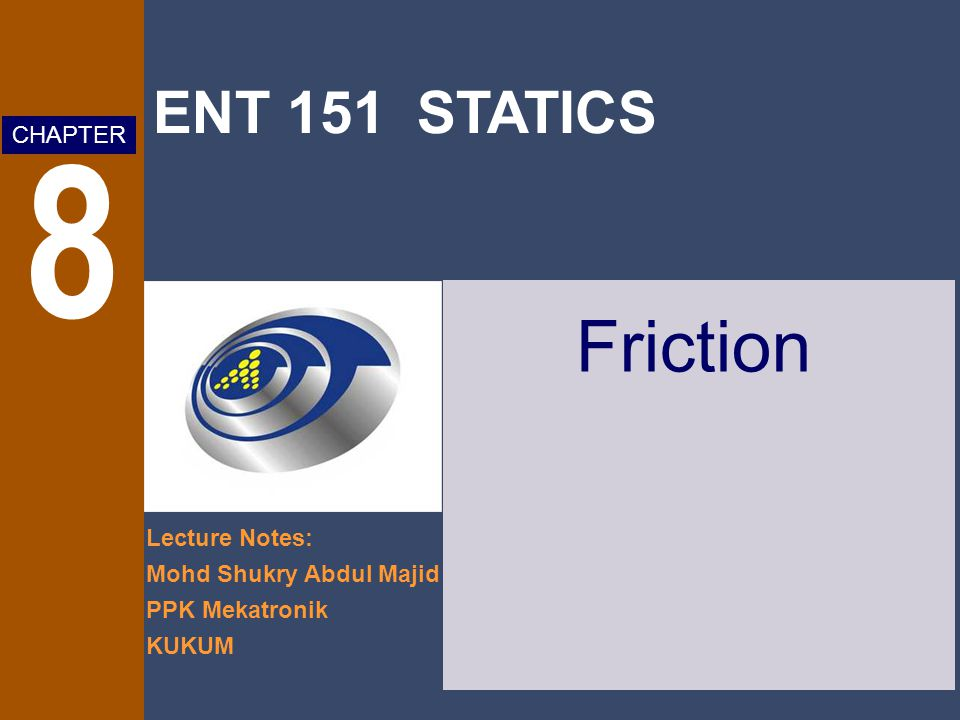 ENT 151 STATICS Lecture Notes: Mohd Shukry Abdul Majid PPK Mekatronik KUKUM CHAPTER 8 Friction