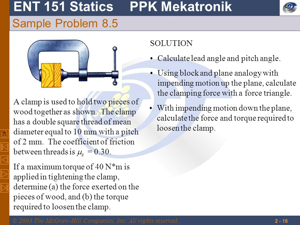 ENT 151 StaticsPPK Mekatronik © 2003 The McGraw-Hill Companies, Inc. All rights reserved. 2 - 16 Sample Problem 8.5 A clamp is used to hold two pieces