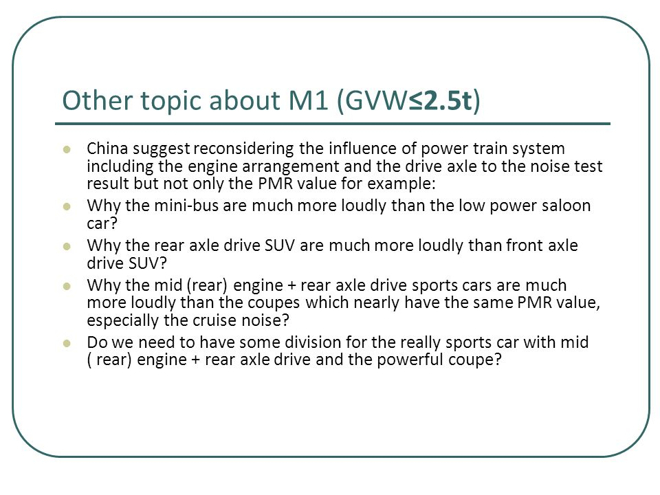 Other topic about M1 (GVW≤2.5t) China suggest reconsidering the influence of power train system including the engine arrangement and the drive axle to the noise test result but not only the PMR value for example: Why the mini-bus are much more loudly than the low power saloon car.