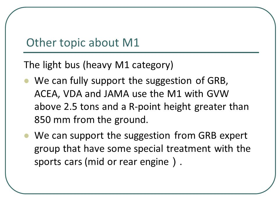 Other topic about M1 The light bus (heavy M1 category) We can fully support the suggestion of GRB, ACEA, VDA and JAMA use the M1 with GVW above 2.5 tons and a R-point height greater than 850 mm from the ground.