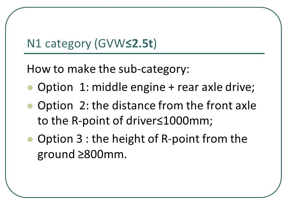 N1 category (GVW≤2.5t) How to make the sub-category: Option 1: middle engine + rear axle drive; Option 2: the distance from the front axle to the R-point of driver≤1000mm; Option 3 : the height of R-point from the ground ≥800mm.