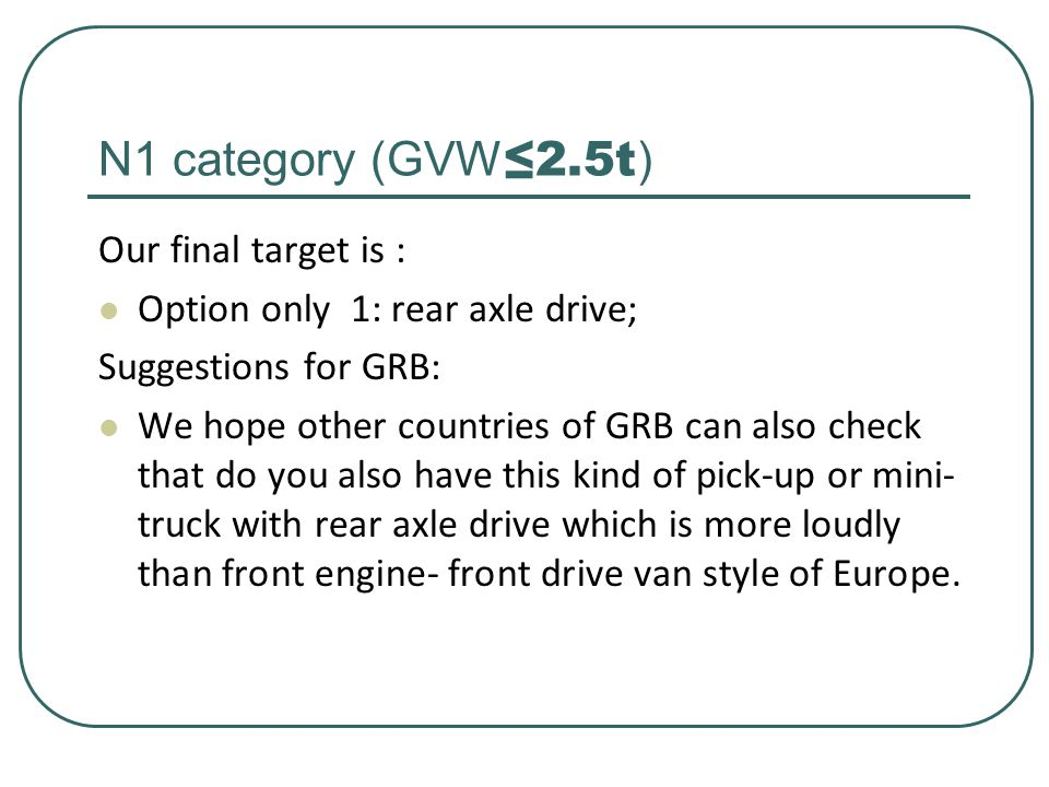 N1 category (GVW ≤2.5t ) Our final target is : Option only 1: rear axle drive; Suggestions for GRB: We hope other countries of GRB can also check that do you also have this kind of pick-up or mini- truck with rear axle drive which is more loudly than front engine- front drive van style of Europe.