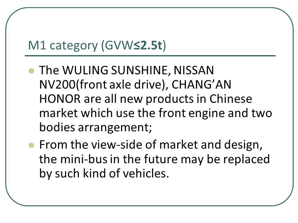 M1 category (GVW≤2.5t) The WULING SUNSHINE, NISSAN NV200(front axle drive), CHANG'AN HONOR are all new products in Chinese market which use the front engine and two bodies arrangement; From the view-side of market and design, the mini-bus in the future may be replaced by such kind of vehicles.