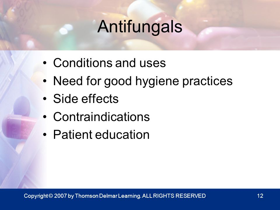 Copyright © 2007 by Thomson Delmar Learning. ALL RIGHTS RESERVED.12 Antifungals Conditions and uses Need for good hygiene practices Side effects Contr