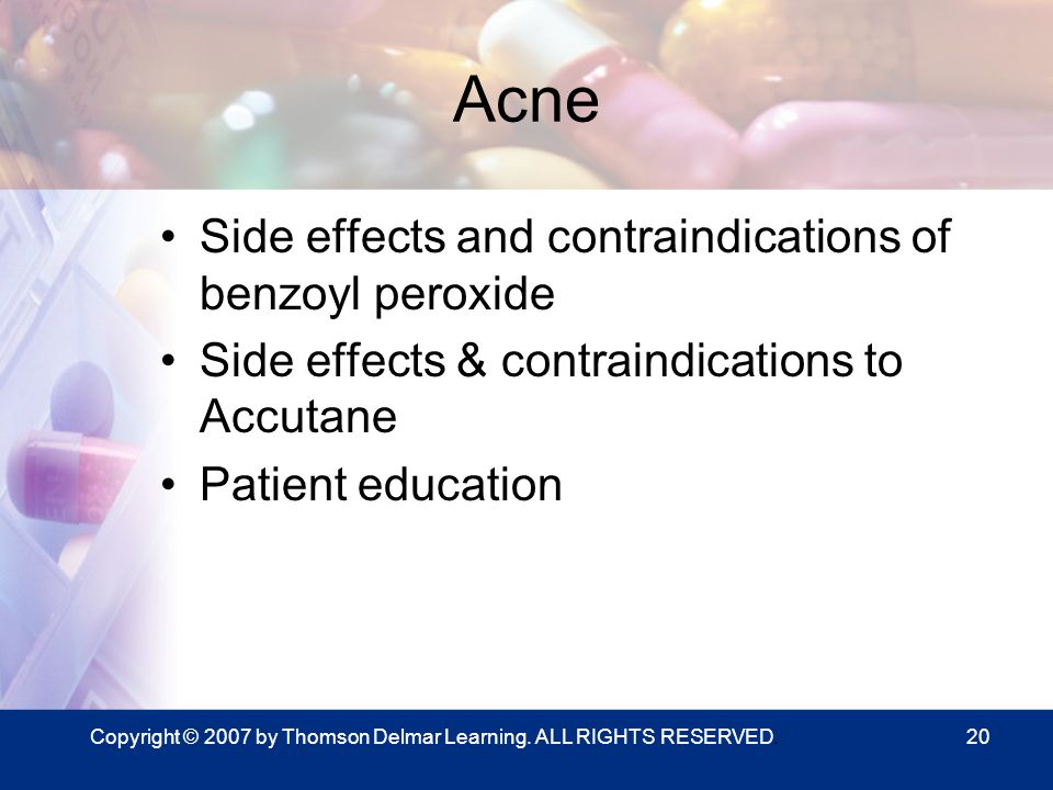 Copyright © 2007 by Thomson Delmar Learning. ALL RIGHTS RESERVED.20 Acne Side effects and contraindications of benzoyl peroxide Side effects & contrai