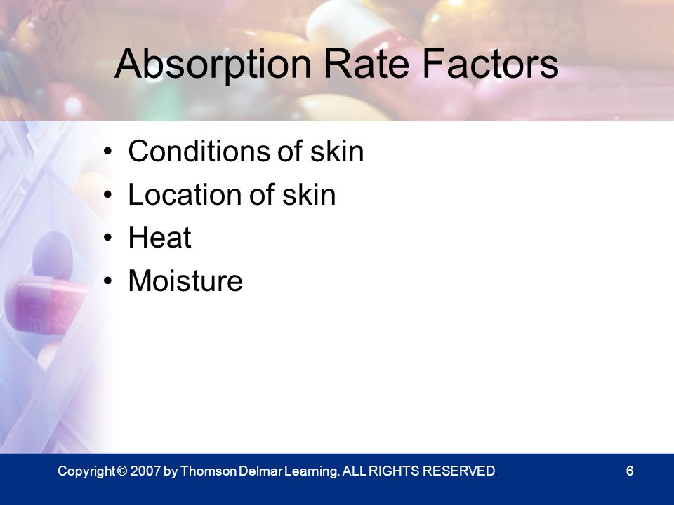 Copyright © 2007 by Thomson Delmar Learning. ALL RIGHTS RESERVED.6 Absorption Rate Factors Conditions of skin Location of skin Heat Moisture