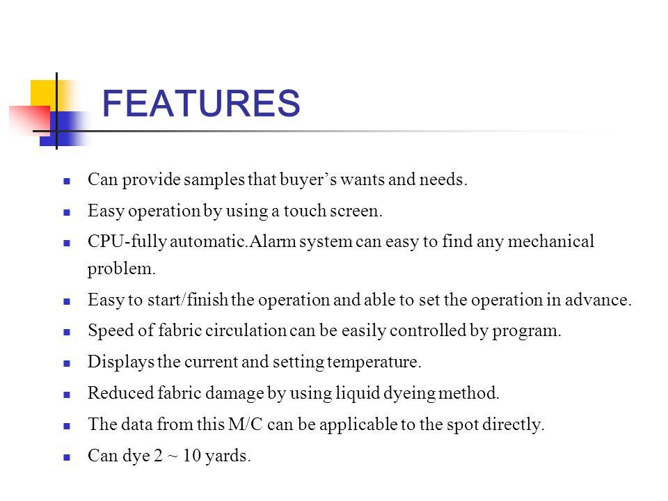 SPECIFICATION Temp controller: Digital PID program control Temp range: 20 ~ 140 ⁰ C Temp sensor: PT 100Ω Fabric speed: 4 ~ 30m/min Heating system: Electronic heating system +4 ⁰ C/min Cooling system: Water circulation system -3 ⁰ C/min Liquor content: 16 ~ 40lit Liquor ratio: 7:1~50:1 Heating capacity: 15kw Pump motor: 2.2kw Dimension: 1400(W) X 900(D) X1850(H) Nozzle: ∅ 70, ∅ 90, ∅ 110