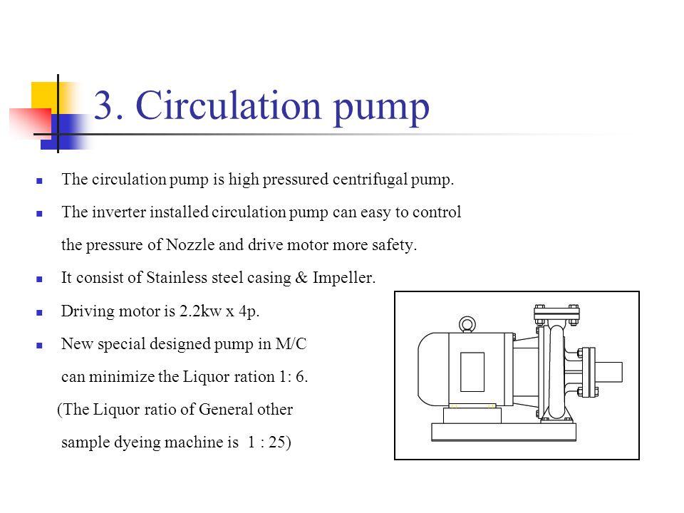 3. Circulation pump The circulation pump is high pressured centrifugal pump.
