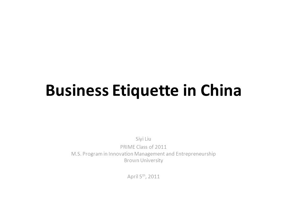 Business Etiquette in China Siyi Liu PRIME Class of 2011 M.S. Program in Innovation Management and Entrepreneurship Brown University April 5 th, 2011