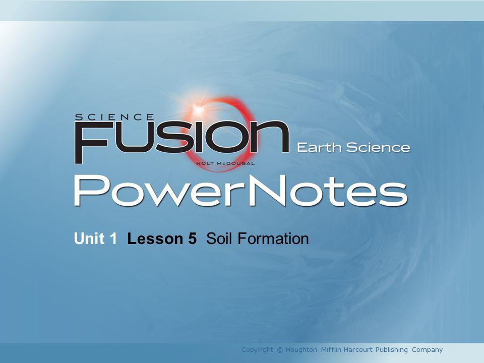 Unit 1 Lesson 5 Soil Formation Copyright © Houghton Mifflin Harcourt Publishing Company