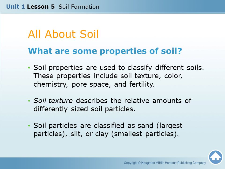 All About Soil Copyright © Houghton Mifflin Harcourt Publishing Company What are some properties of soil? Soil properties are used to classify differe