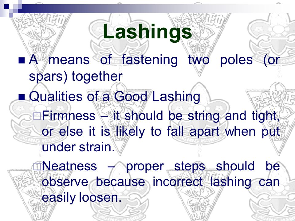 A means of fastening two poles (or spars) together Qualities of a Good Lashing  Firmness – it should be string and tight, or else it is likely to fall apart when put under strain.