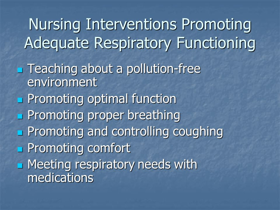 Nursing Interventions Promoting Adequate Respiratory Functioning Teaching about a pollution-free environment Teaching about a pollution-free environment Promoting optimal function Promoting optimal function Promoting proper breathing Promoting proper breathing Promoting and controlling coughing Promoting and controlling coughing Promoting comfort Promoting comfort Meeting respiratory needs with medications Meeting respiratory needs with medications