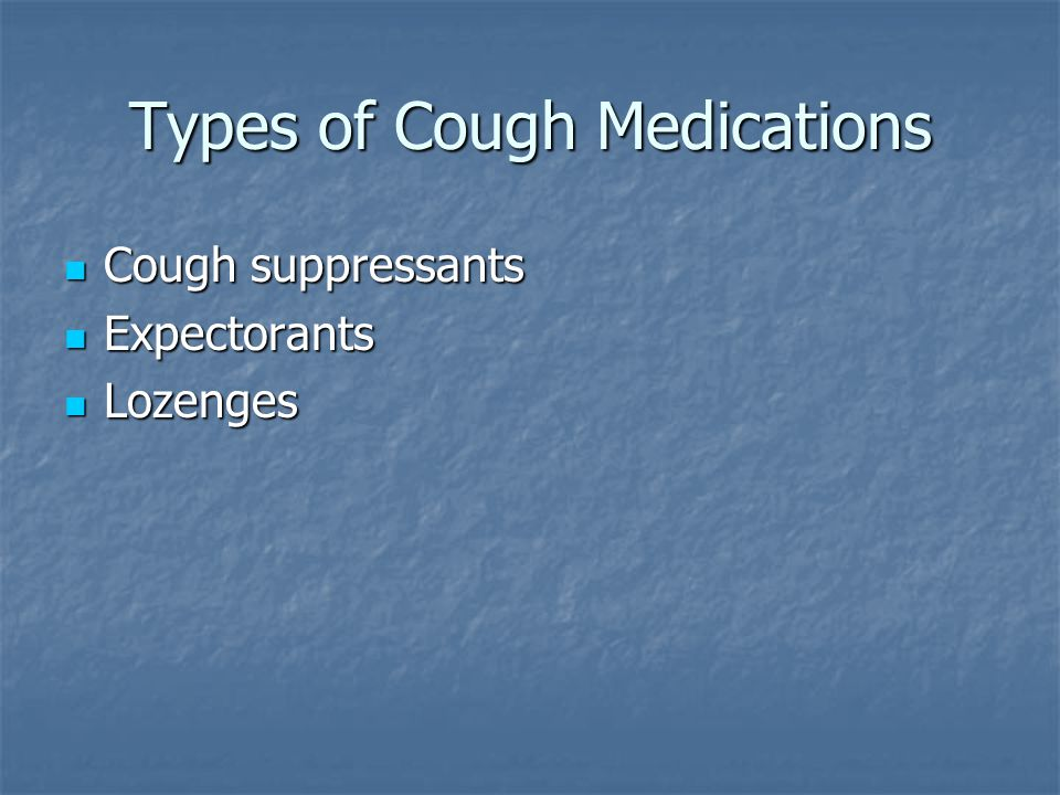Types of Cough Medications Cough suppressants Cough suppressants Expectorants Expectorants Lozenges Lozenges