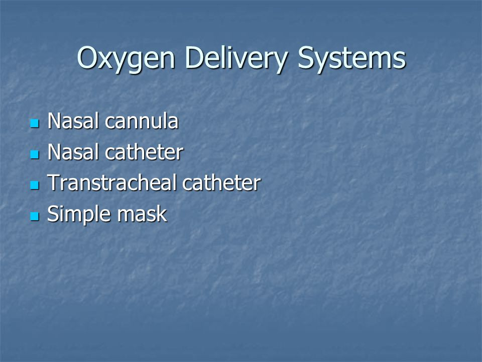 Oxygen Delivery Systems Nasal cannula Nasal cannula Nasal catheter Nasal catheter Transtracheal catheter Transtracheal catheter Simple mask Simple mask