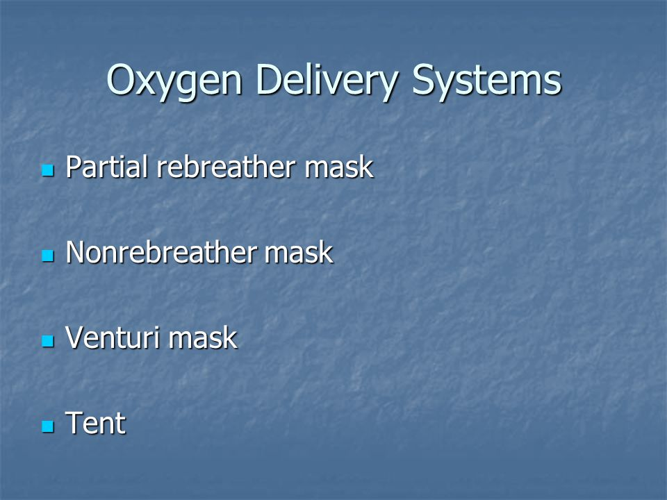 Oxygen Delivery Systems Partial rebreather mask Partial rebreather mask Nonrebreather mask Nonrebreather mask Venturi mask Venturi mask Tent Tent
