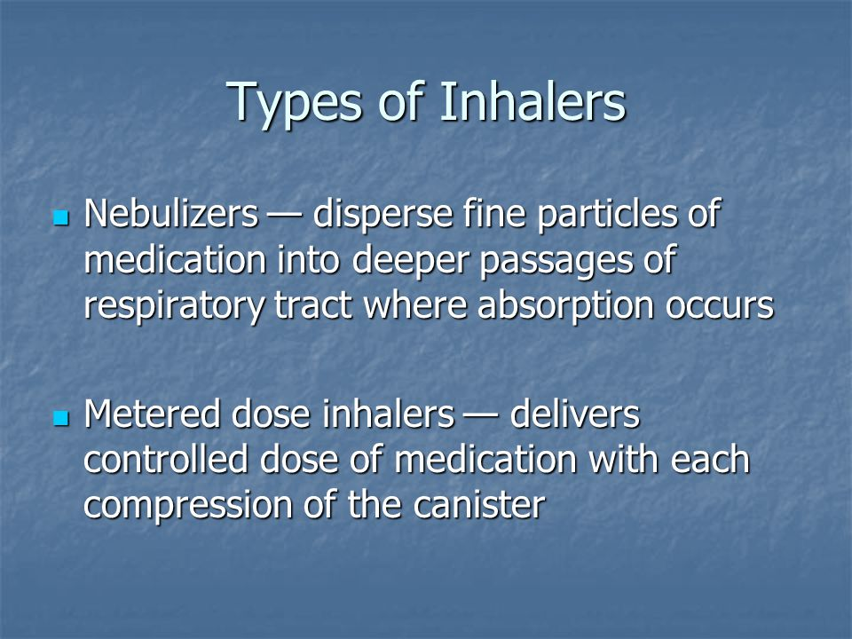 Types of Inhalers Nebulizers — disperse fine particles of medication into deeper passages of respiratory tract where absorption occurs Nebulizers — disperse fine particles of medication into deeper passages of respiratory tract where absorption occurs Metered dose inhalers — delivers controlled dose of medication with each compression of the canister Metered dose inhalers — delivers controlled dose of medication with each compression of the canister