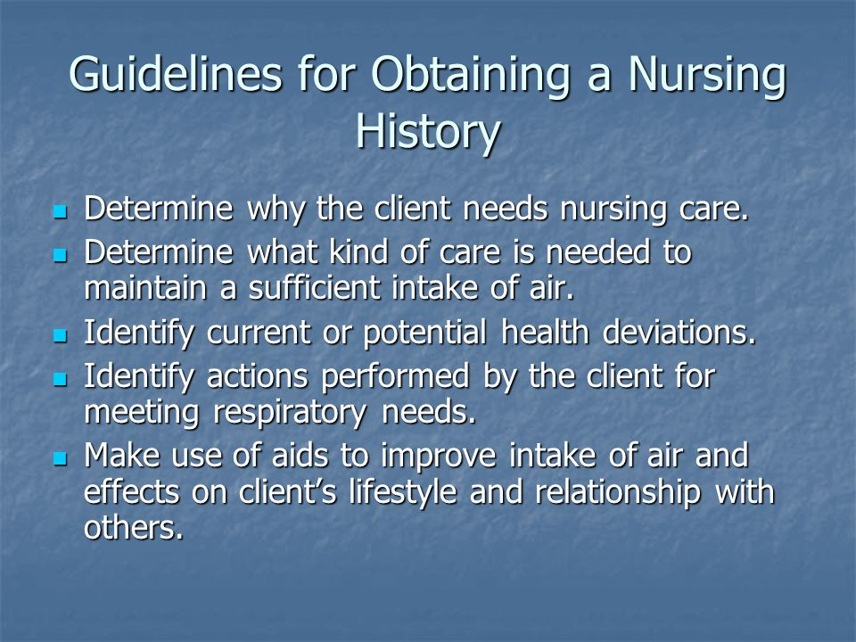 Guidelines for Obtaining a Nursing History Determine why the client needs nursing care.