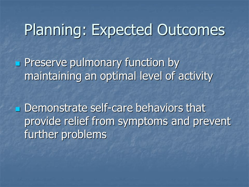 Planning: Expected Outcomes Preserve pulmonary function by maintaining an optimal level of activity Preserve pulmonary function by maintaining an optimal level of activity Demonstrate self-care behaviors that provide relief from symptoms and prevent further problems Demonstrate self-care behaviors that provide relief from symptoms and prevent further problems