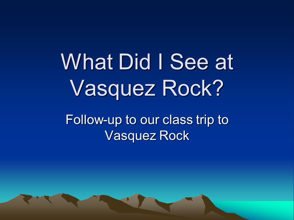 What Did I See at Vasquez Rock Follow-up to our class trip to Vasquez Rock