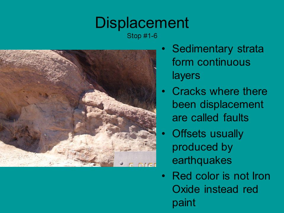 Displacement Stop #1-6 Sedimentary strata form continuous layers Cracks where there been displacement are called faults Offsets usually produced by earthquakes Red color is not Iron Oxide instead red paint