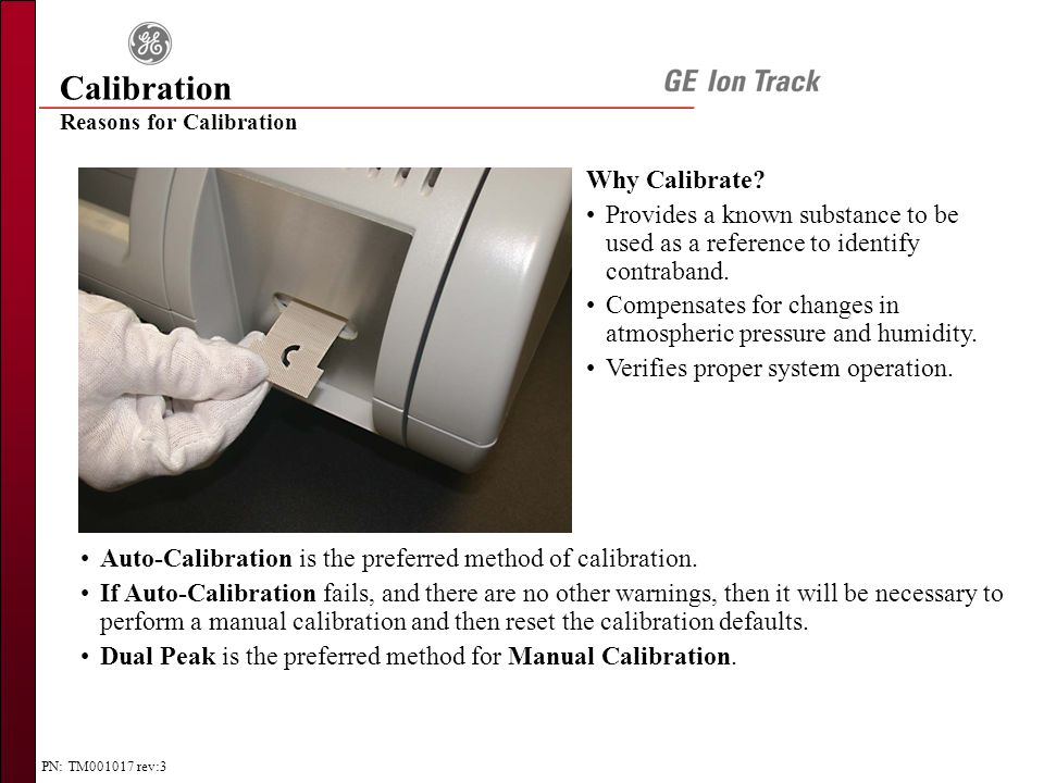PN: TM001017 rev:3 Calibration Reasons for Calibration Why Calibrate? Provides a known substance to be used as a reference to identify contraband. Com