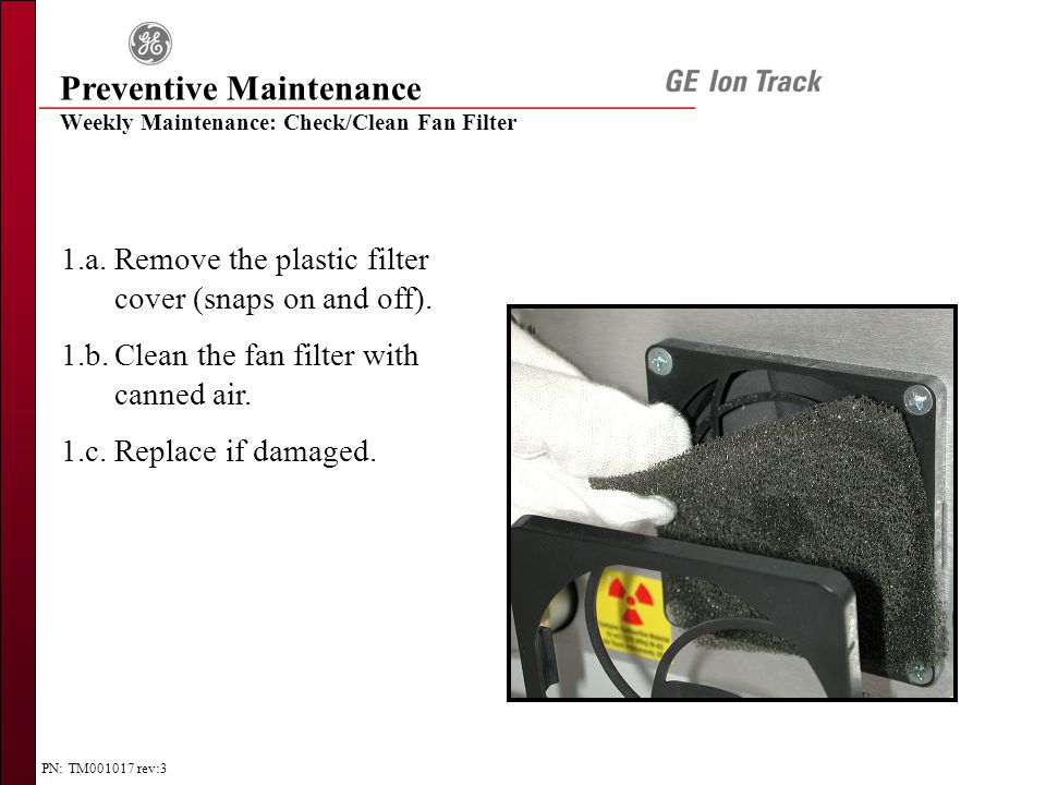PN: TM001017 rev:3 Weekly Maintenance: Check/Clean Fan Filter 1.a.Remove the plastic filter cover (snaps on and off).