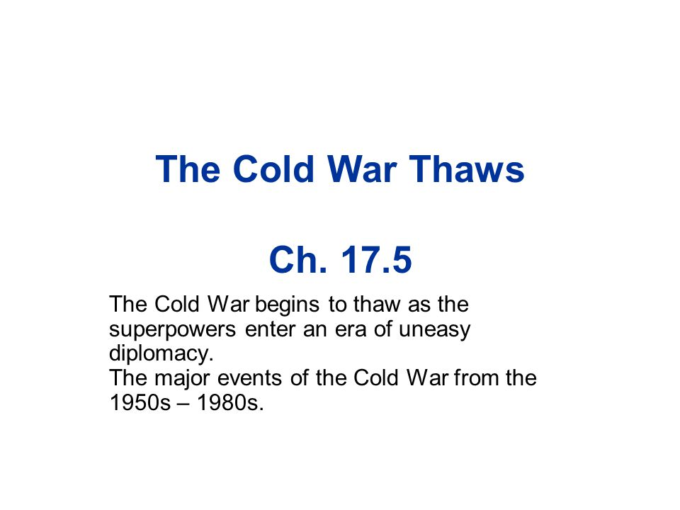 The Cold War Thaws Ch. 17.5 The Cold War begins to thaw as the superpowers enter an era of uneasy diplomacy. The major events of the Cold War from the