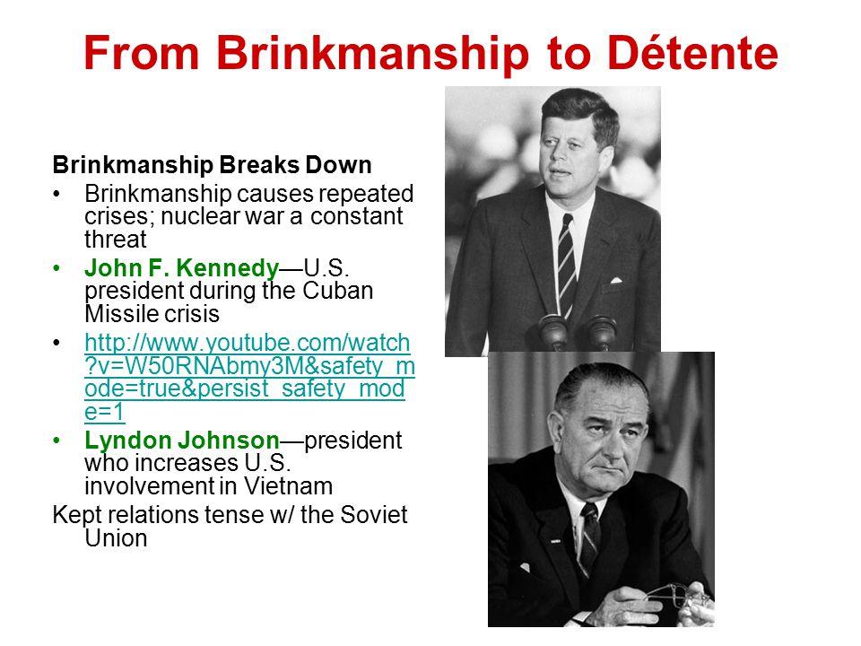 From Brinkmanship to Détente Brinkmanship Breaks Down Brinkmanship causes repeated crises; nuclear war a constant threat John F. Kennedy—U.S. presiden