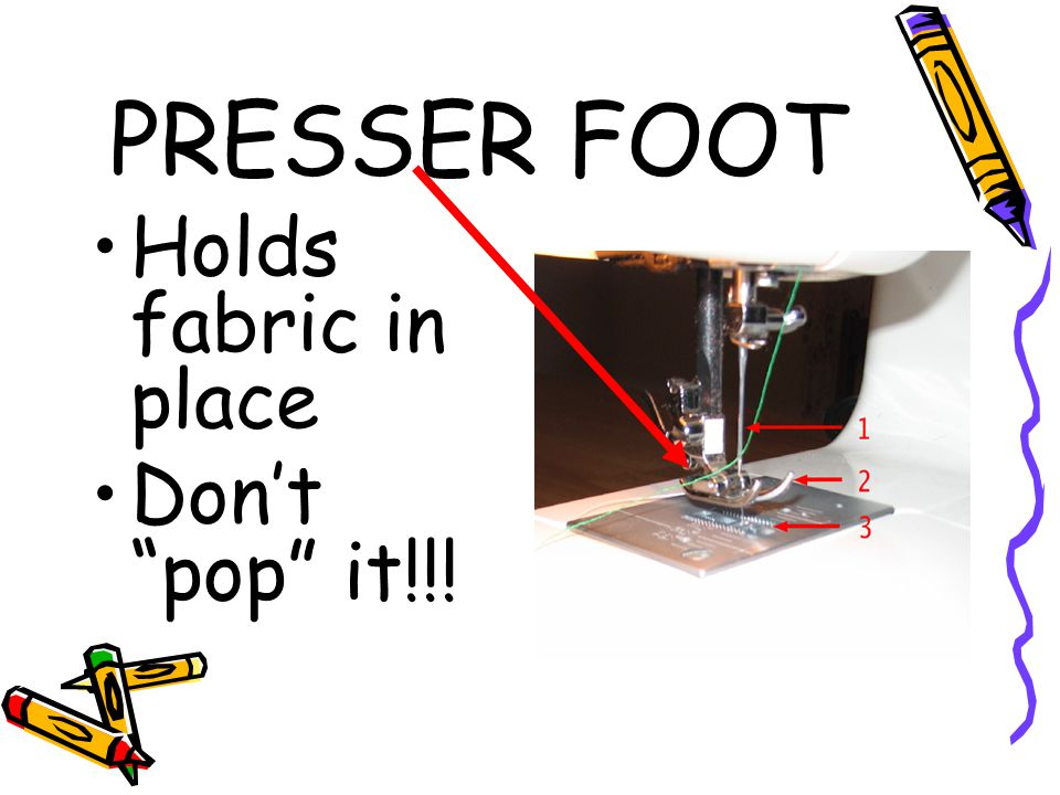 "PRESSER FOOT Holds fabric in place Don't ""pop"" it!!!"