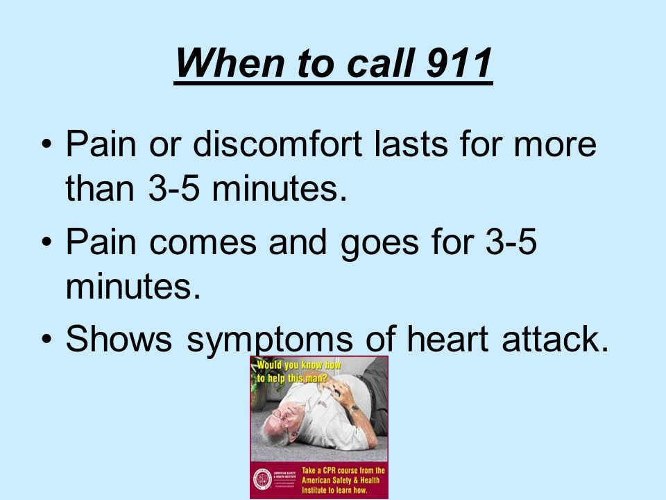 When to call 911 Pain or discomfort lasts for more than 3-5 minutes.