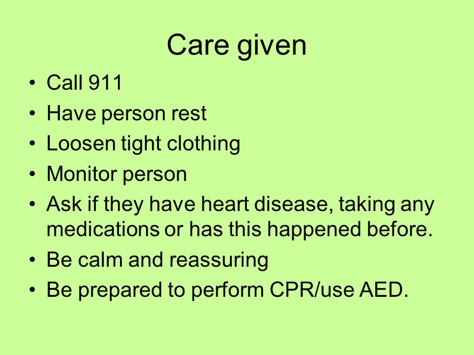 Care given Call 911 Have person rest Loosen tight clothing Monitor person Ask if they have heart disease, taking any medications or has this happened before.