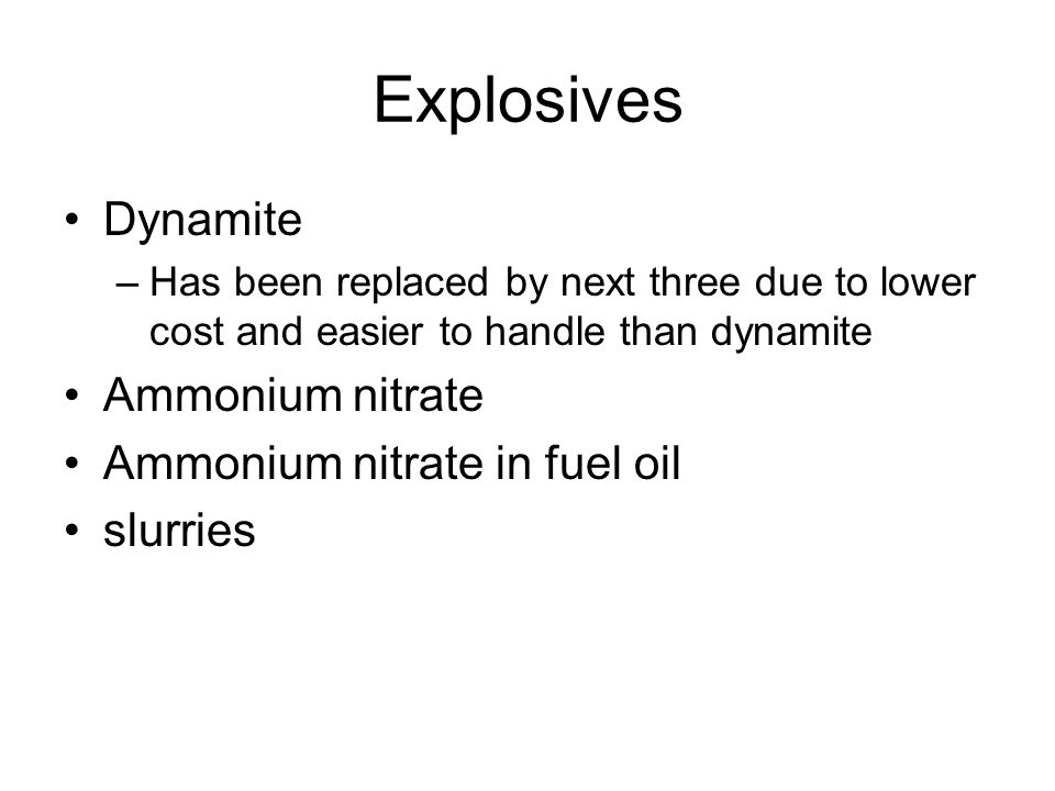 Explosives Dynamite –Has been replaced by next three due to lower cost and easier to handle than dynamite Ammonium nitrate Ammonium nitrate in fuel oi