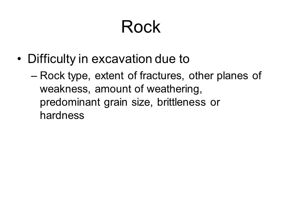 Rock Difficulty in excavation due to –Rock type, extent of fractures, other planes of weakness, amount of weathering, predominant grain size, brittlen