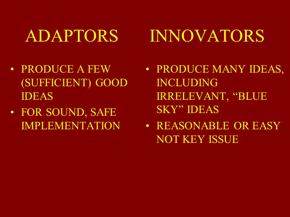 ADAPTORS INNOVATORS ACT/THINK IN PARADIGM (THINK IN THE BOX EMBRACE BUREAUCRACY (WRITE DRESS CODES) CONTINUOUS IMPROVEMENT TIGHTER STRUCTURE FOCUS IN