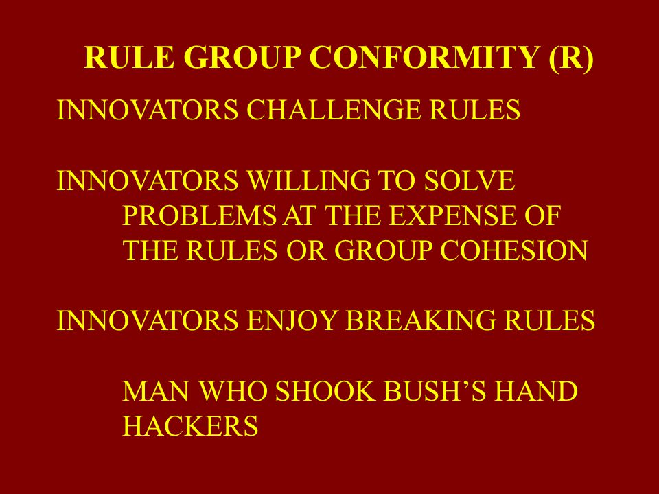 RULE-GROUP CONFORMITY (R) ADAPTORS FOLLOW RULES, POLICIES, MORES, AND CONSENSUS. (THE PARIDIGM'S SOCIAL STRUCTURE) ADAPTORS ARE METHODICAL, PRUDENT, D