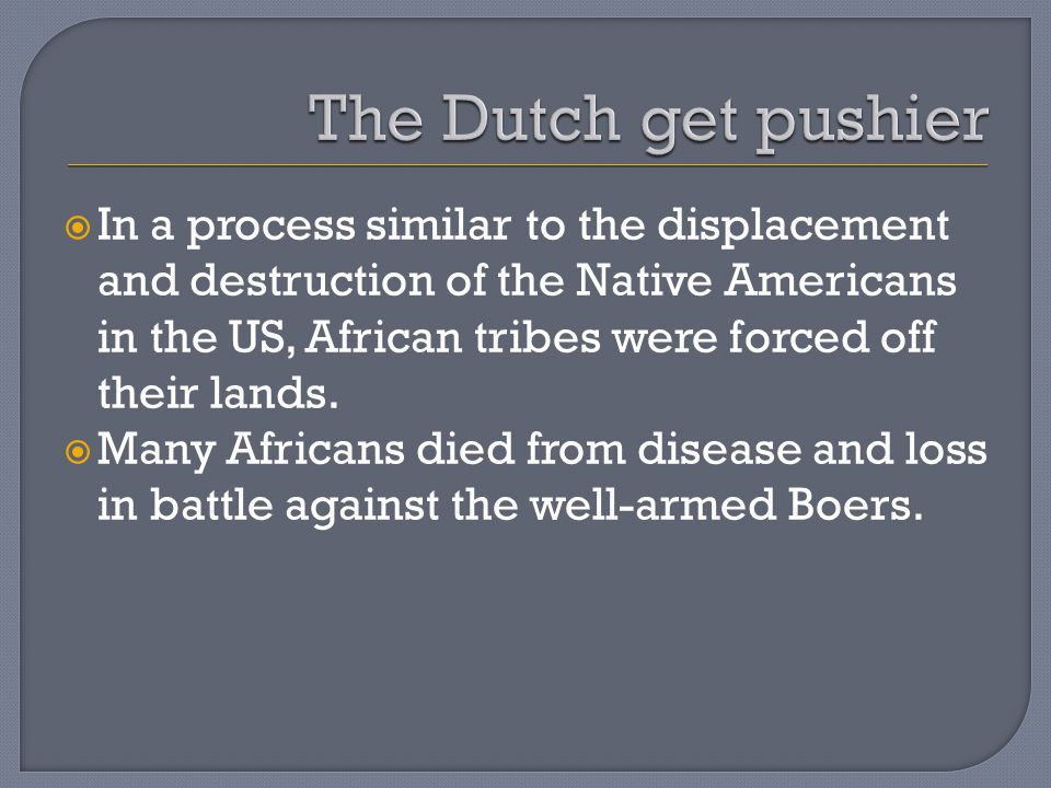  In a process similar to the displacement and destruction of the Native Americans in the US, African tribes were forced off their lands.