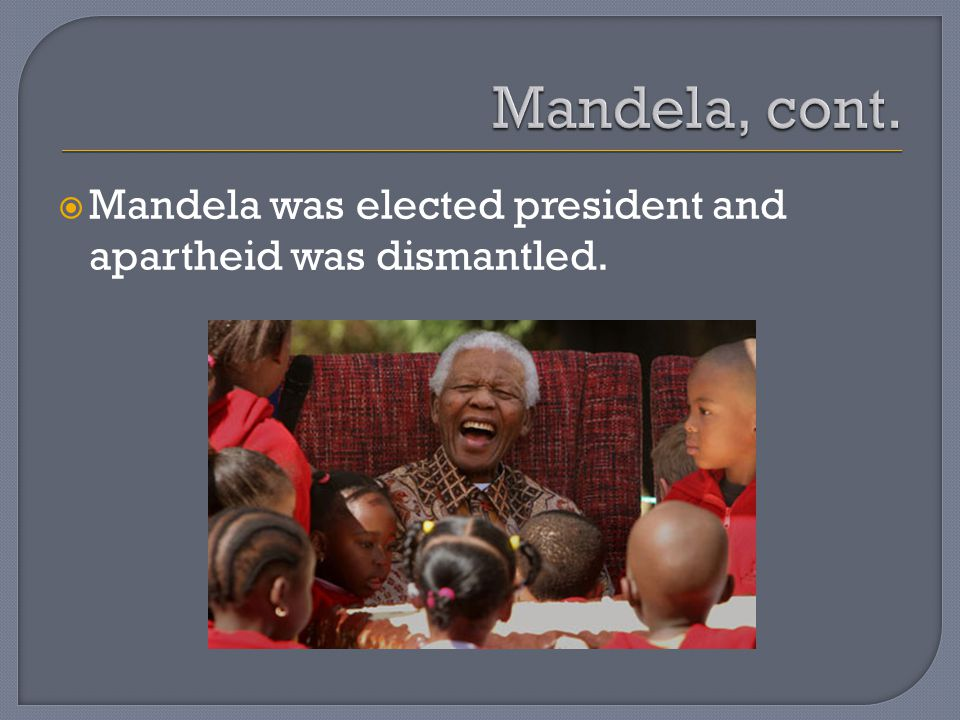  Mandela was elected president and apartheid was dismantled.