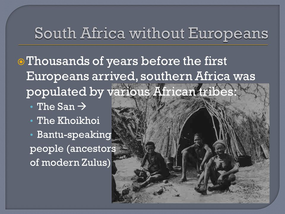  Thousands of years before the first Europeans arrived, southern Africa was populated by various African tribes: The San  The Khoikhoi Bantu-speaking people (ancestors of modern Zulus)