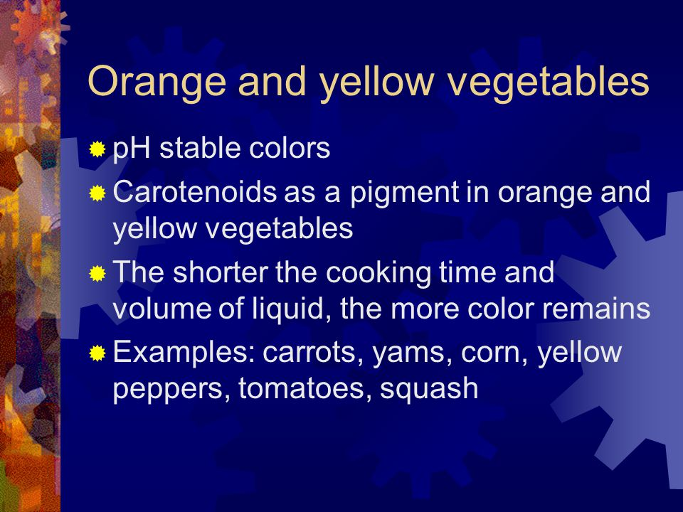 Orange and yellow vegetables  pH stable colors  Carotenoids as a pigment in orange and yellow vegetables  The shorter the cooking time and volume of liquid, the more color remains  Examples: carrots, yams, corn, yellow peppers, tomatoes, squash