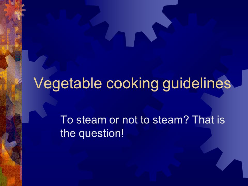 Vegetable cooking guidelines To steam or not to steam That is the question!