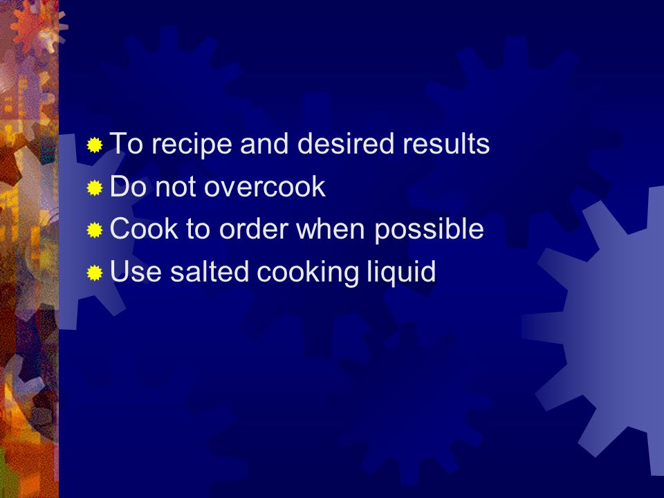  To recipe and desired results  Do not overcook  Cook to order when possible  Use salted cooking liquid