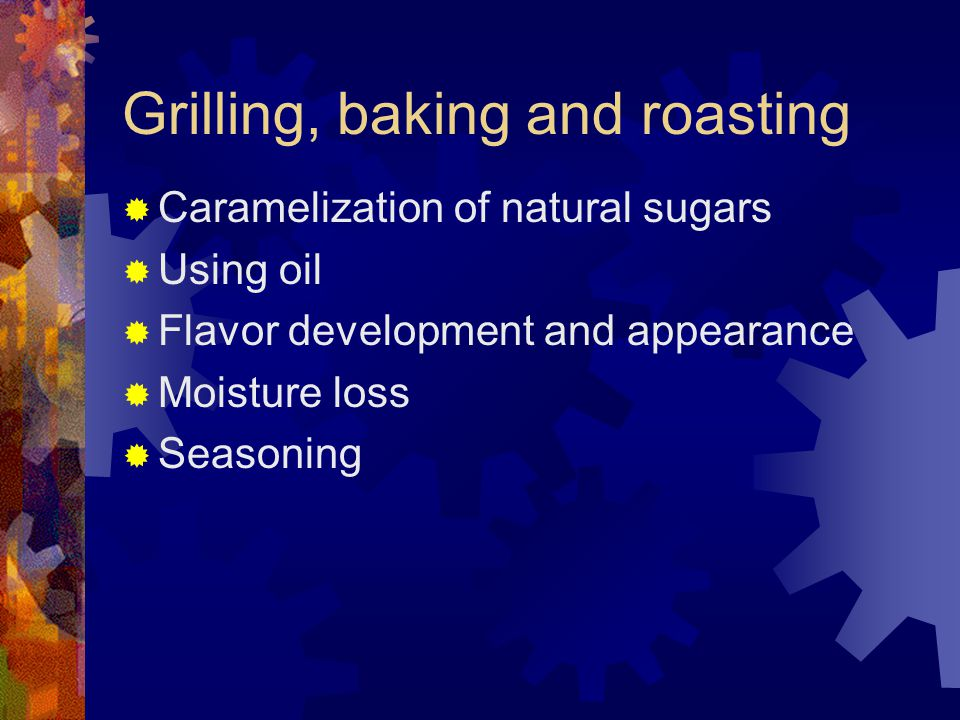 Grilling, baking and roasting  Caramelization of natural sugars  Using oil  Flavor development and appearance  Moisture loss  Seasoning