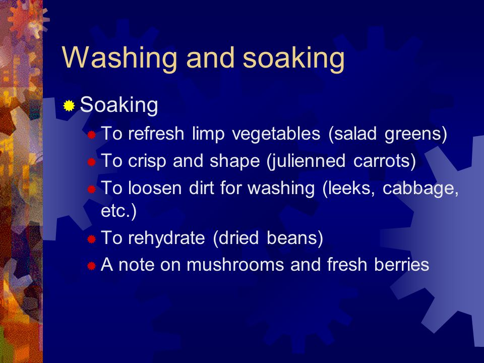 Washing and soaking  Soaking  To refresh limp vegetables (salad greens)  To crisp and shape (julienned carrots)  To loosen dirt for washing (leeks, cabbage, etc.)  To rehydrate (dried beans)  A note on mushrooms and fresh berries